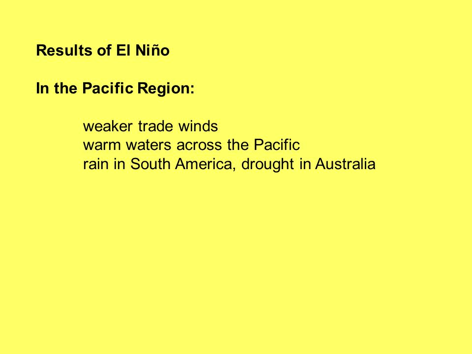 Results of El Niño In the Pacific Region: weaker trade winds warm waters across the Pacific rain in South America, drought in Australia