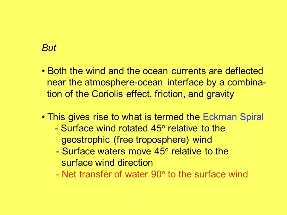 But Both the wind and the ocean currents are deflected near the atmosphere-ocean interface by a combina- tion of the Coriolis effect, friction, and gravity This gives rise to what is termed the Eckman Spiral - Surface wind rotated 45 o relative to the geostrophic (free troposphere) wind - Surface waters move 45 o relative to the surface wind direction - Net transfer of water 90 o to the surface wind