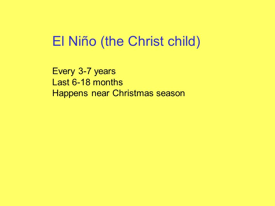 El Niño (the Christ child) Every 3-7 years Last 6-18 months Happens near Christmas season