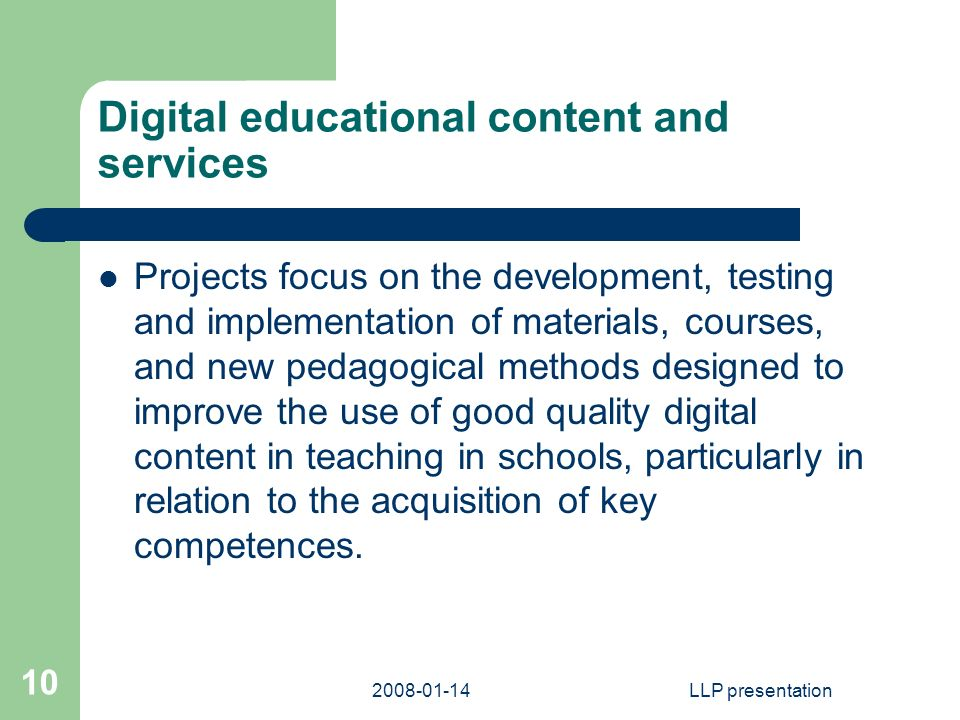 LLP presentation 10 Digital educational content and services Projects focus on the development, testing and implementation of materials, courses, and new pedagogical methods designed to improve the use of good quality digital content in teaching in schools, particularly in relation to the acquisition of key competences.