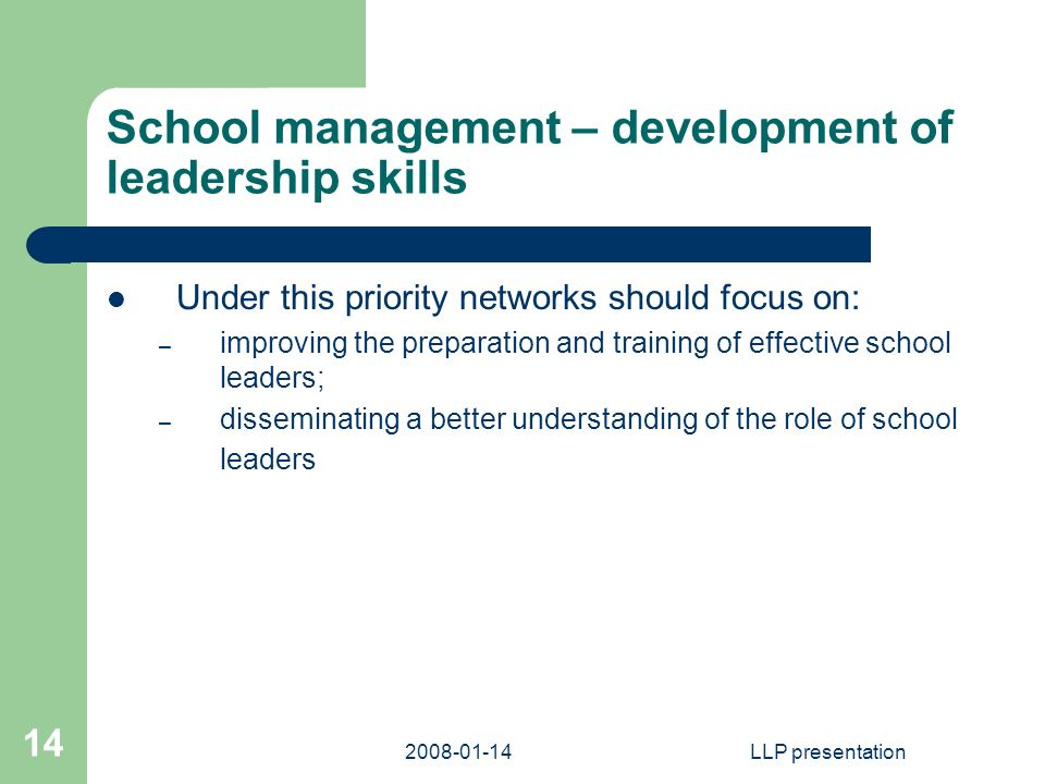 LLP presentation 14 School management – development of leadership skills Under this priority networks should focus on: – improving the preparation and training of effective school leaders; – disseminating a better understanding of the role of school leaders