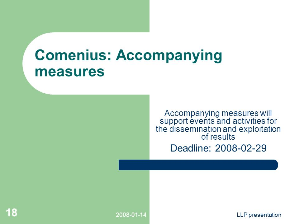LLP presentation 18 Comenius: Accompanying measures Accompanying measures will support events and activities for the dissemination and exploitation of results Deadline: