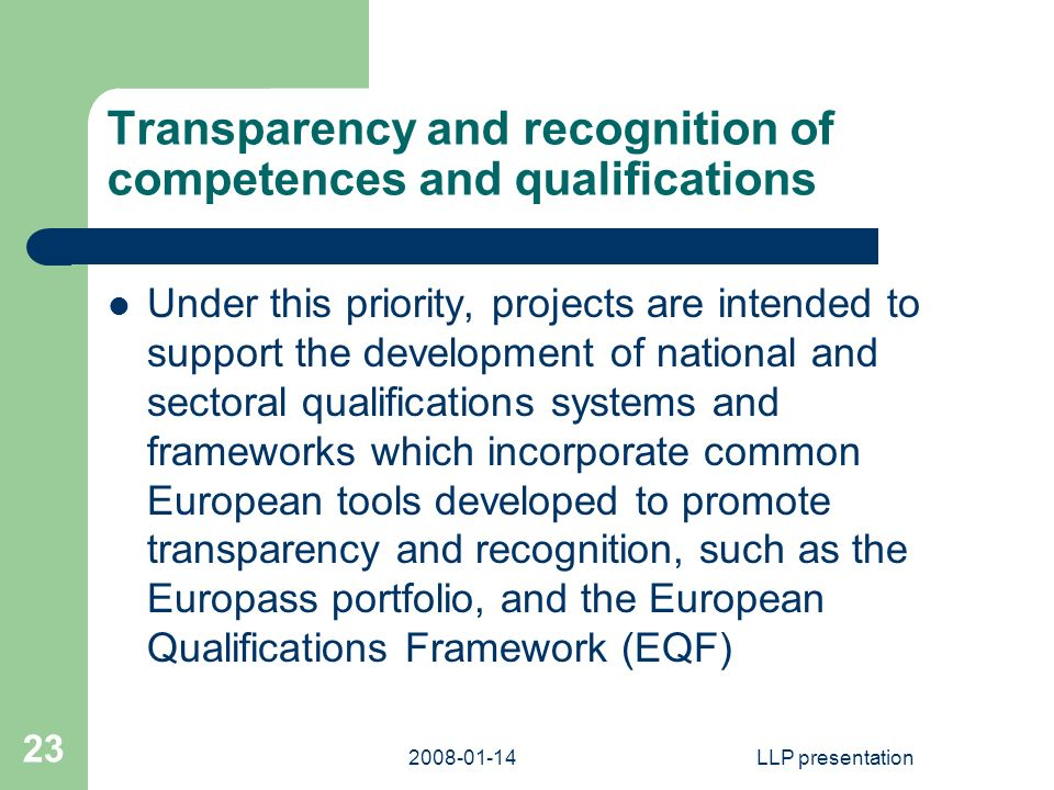 LLP presentation 23 Transparency and recognition of competences and qualifications Under this priority, projects are intended to support the development of national and sectoral qualifications systems and frameworks which incorporate common European tools developed to promote transparency and recognition, such as the Europass portfolio, and the European Qualifications Framework (EQF)
