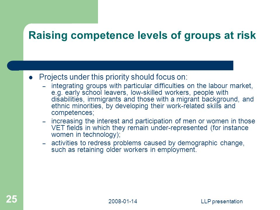 LLP presentation 25 Raising competence levels of groups at risk Projects under this priority should focus on: – integrating groups with particular difficulties on the labour market, e.g.