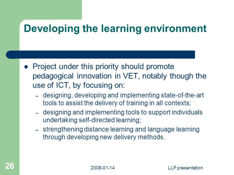 LLP presentation 26 Developing the learning environment Project under this priority should promote pedagogical innovation in VET, notably though the use of ICT, by focusing on: – designing, developing and implementing state-of-the-art tools to assist the delivery of training in all contexts; – designing and implementing tools to support individuals undertaking self-directed learning; – strengthening distance learning and language learning through developing new delivery methods.