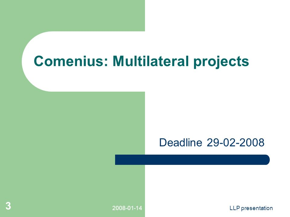 LLP presentation 3 Comenius: Multilateral projects Deadline