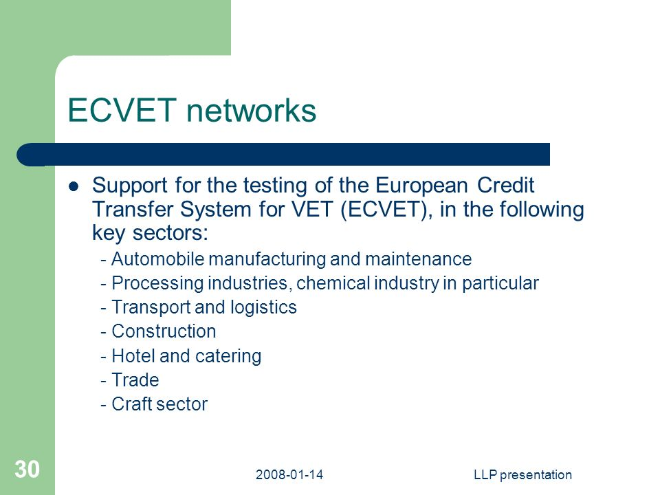 LLP presentation 30 ECVET networks Support for the testing of the European Credit Transfer System for VET (ECVET), in the following key sectors: - Automobile manufacturing and maintenance - Processing industries, chemical industry in particular - Transport and logistics - Construction - Hotel and catering - Trade - Craft sector
