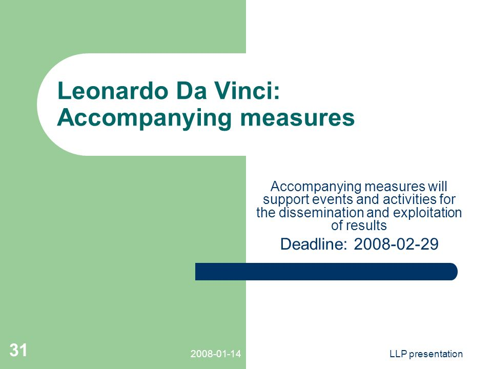 LLP presentation 31 Leonardo Da Vinci: Accompanying measures Accompanying measures will support events and activities for the dissemination and exploitation of results Deadline: