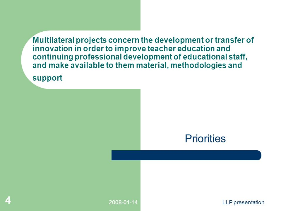 LLP presentation 4 Multilateral projects concern the development or transfer of innovation in order to improve teacher education and continuing professional development of educational staff, and make available to them material, methodologies and support Priorities