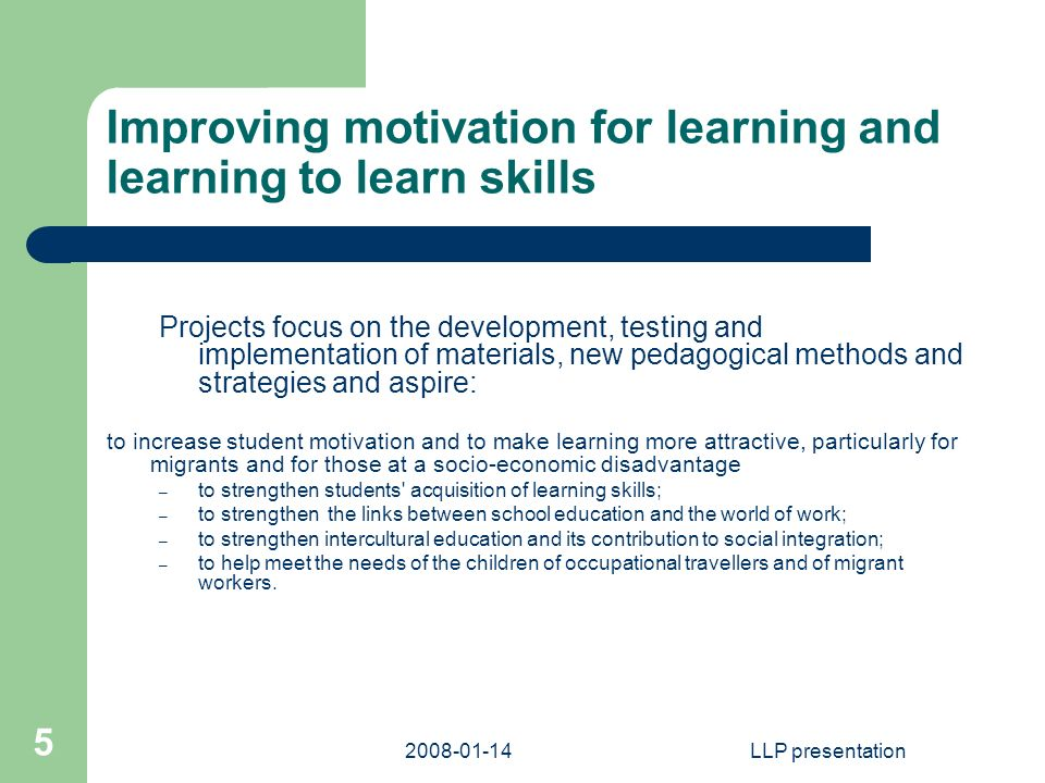 LLP presentation 5 Improving motivation for learning and learning to learn skills Projects focus on the development, testing and implementation of materials, new pedagogical methods and strategies and aspire: to increase student motivation and to make learning more attractive, particularly for migrants and for those at a socio-economic disadvantage – to strengthen students acquisition of learning skills; – to strengthen the links between school education and the world of work; – to strengthen intercultural education and its contribution to social integration; – to help meet the needs of the children of occupational travellers and of migrant workers.