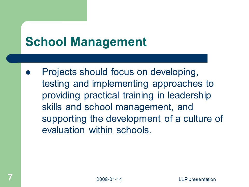 LLP presentation 7 School Management Projects should focus on developing, testing and implementing approaches to providing practical training in leadership skills and school management, and supporting the development of a culture of evaluation within schools.