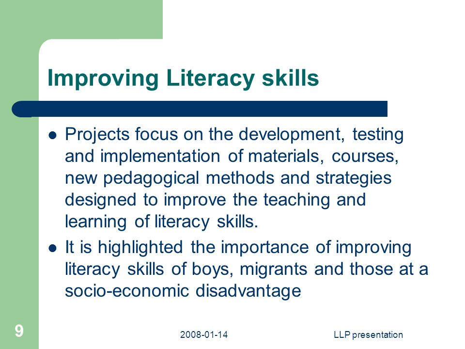 LLP presentation 9 Improving Literacy skills Projects focus on the development, testing and implementation of materials, courses, new pedagogical methods and strategies designed to improve the teaching and learning of literacy skills.