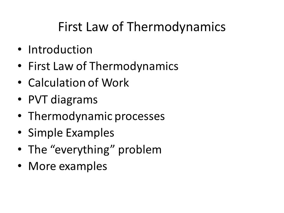 First Law of Thermodynamics Introduction First Law of Thermodynamics Calculation of Work PVT diagrams Thermodynamic processes Simple Examples The everything problem More examples