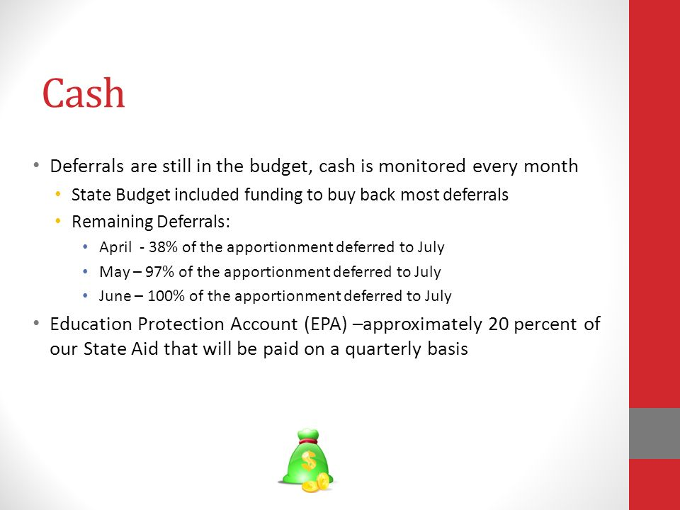 Cash Deferrals are still in the budget, cash is monitored every month State Budget included funding to buy back most deferrals Remaining Deferrals: April - 38% of the apportionment deferred to July May – 97% of the apportionment deferred to July June – 100% of the apportionment deferred to July Education Protection Account (EPA) –approximately 20 percent of our State Aid that will be paid on a quarterly basis