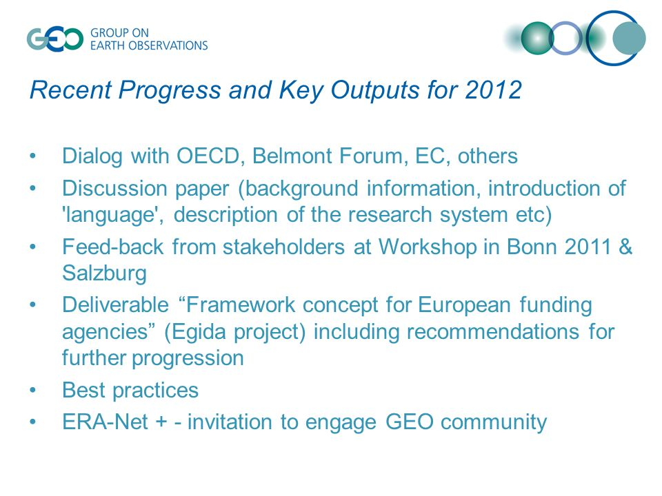 Recent Progress and Key Outputs for 2012 Dialog with OECD, Belmont Forum, EC, others Discussion paper (background information, introduction of language , description of the research system etc) Feed-back from stakeholders at Workshop in Bonn 2011 & Salzburg Deliverable Framework concept for European funding agencies (Egida project) including recommendations for further progression Best practices ERA-Net + - invitation to engage GEO community