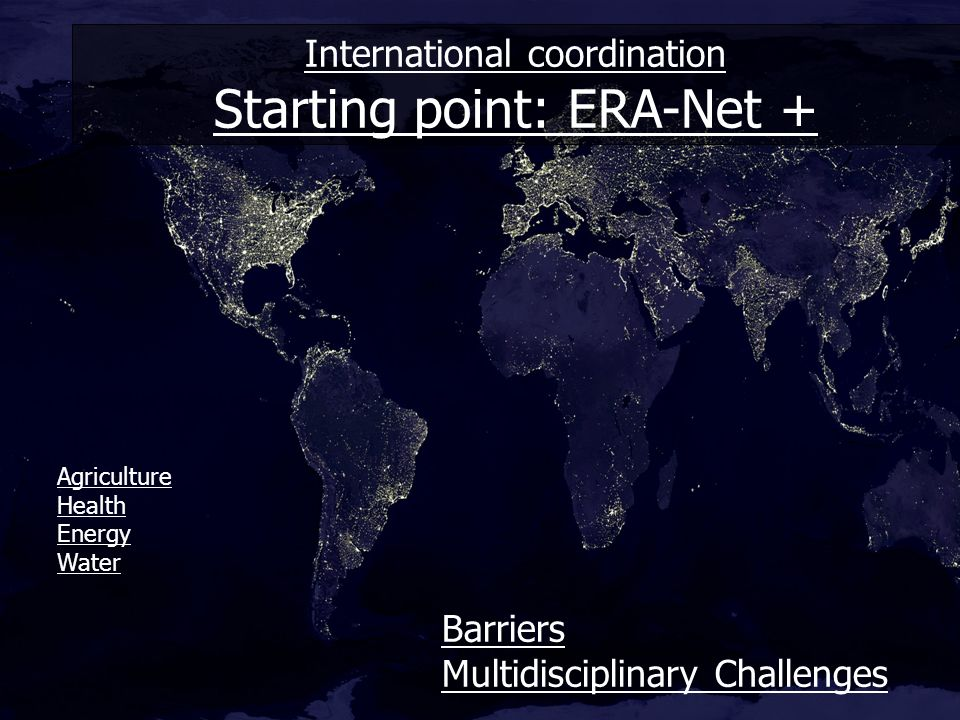 International coordination Starting point: ERA-Net + Barriers Multidisciplinary Challenges Agriculture Health Energy Water