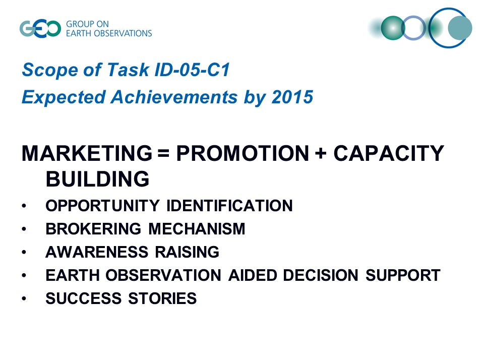 Scope of Task ID-05-C1 Expected Achievements by 2015 MARKETING = PROMOTION + CAPACITY BUILDING OPPORTUNITY IDENTIFICATION BROKERING MECHANISM AWARENESS RAISING EARTH OBSERVATION AIDED DECISION SUPPORT SUCCESS STORIES