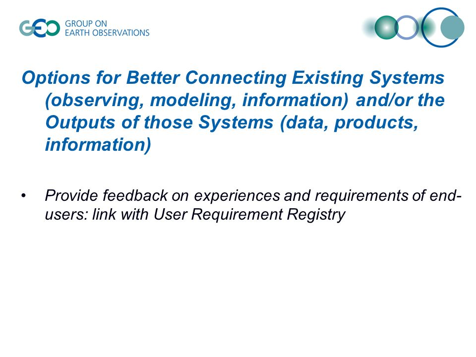 Options for Better Connecting Existing Systems (observing, modeling, information) and/or the Outputs of those Systems (data, products, information) Provide feedback on experiences and requirements of end- users: link with User Requirement Registry
