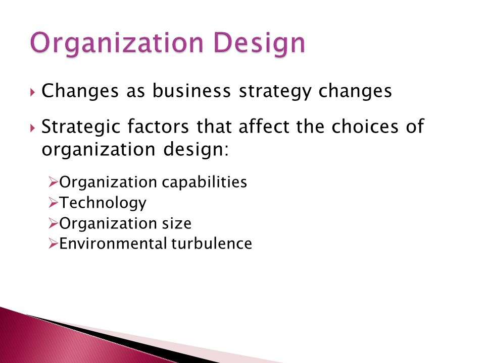  Changes as business strategy changes  Strategic factors that affect the choices of organization design:  Organization capabilities  Technology  Organization size  Environmental turbulence