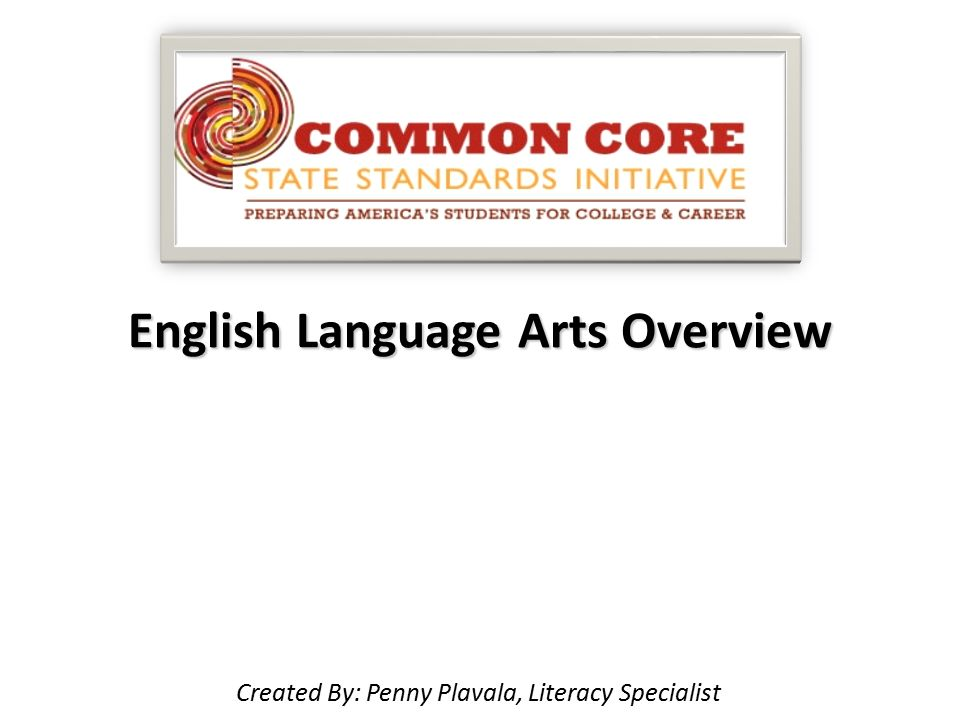 English Language Arts Overview Created By: Penny Plavala, Literacy Specialist