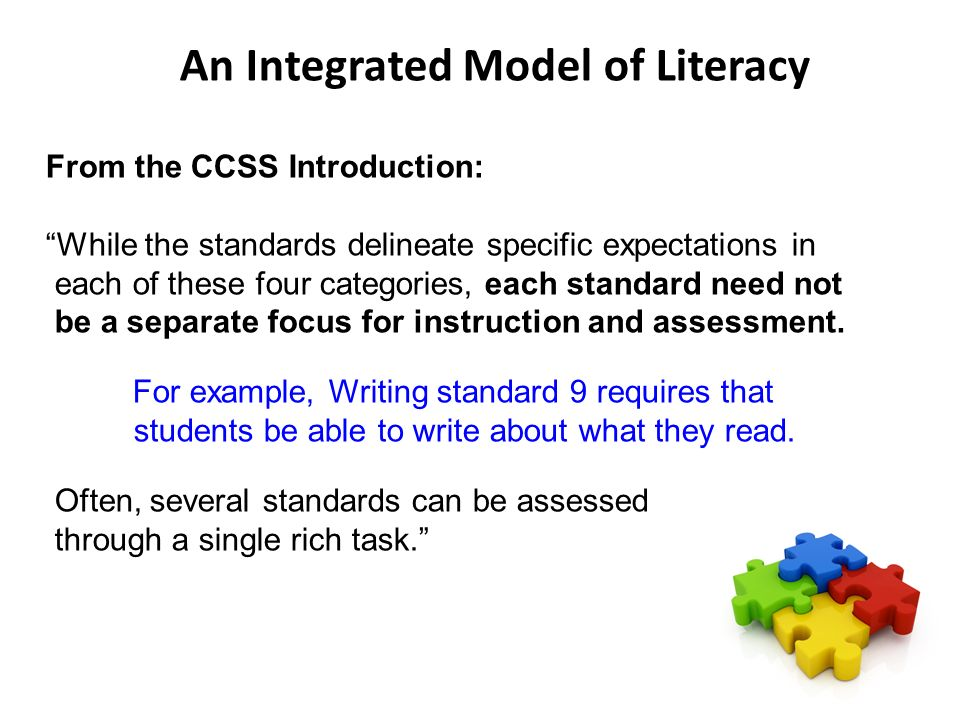 An Integrated Model of Literacy From the CCSS Introduction: While the standards delineate specific expectations in each of these four categories, each standard need not be a separate focus for instruction and assessment.