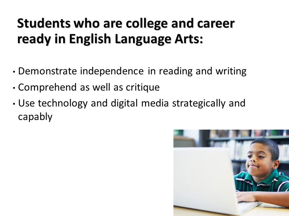 Students who are college and career ready in English Language Arts: Demonstrate independence in reading and writing Comprehend as well as critique Use technology and digital media strategically and capably