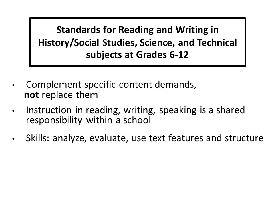 Complement specific content demands, not replace them Instruction in reading, writing, speaking is a shared responsibility within a school Skills: analyze, evaluate, use text features and structure Standards for Reading and Writing in History/Social Studies, Science, and Technical subjects at Grades 6-12