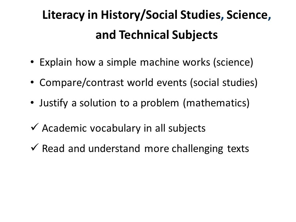 Literacy in History/Social Studies, Science, and Technical Subjects Explain how a simple machine works (science) Compare/contrast world events (social studies) Justify a solution to a problem (mathematics) Academic vocabulary in all subjects Read and understand more challenging texts