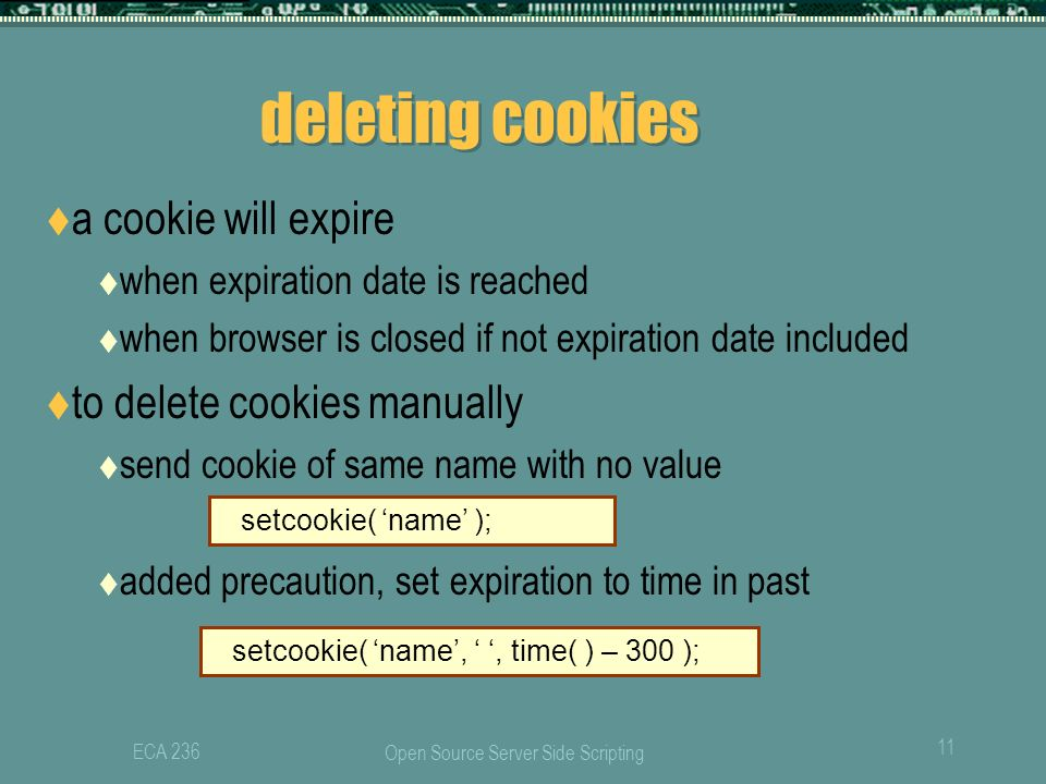 Open Source Server Side Scripting 11 ECA 236 deleting cookies  a cookie will expire  when expiration date is reached  when browser is closed if not expiration date included  to delete cookies manually  send cookie of same name with no value  added precaution, set expiration to time in past setcookie( 'name' ); setcookie( 'name', ' ', time( ) – 300 );