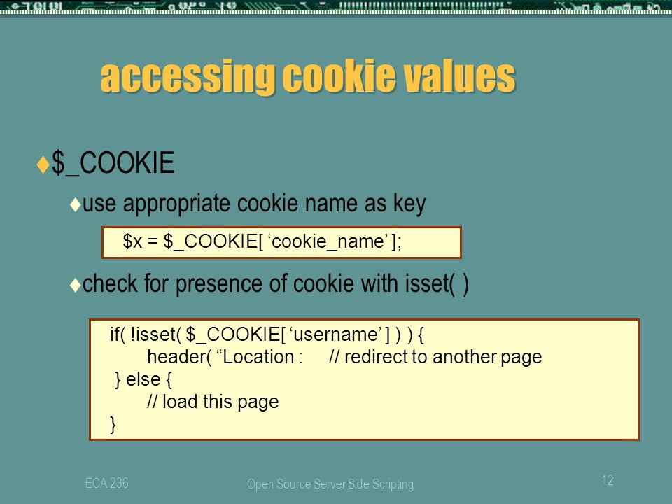 Open Source Server Side Scripting 12 ECA 236 accessing cookie values  $_COOKIE  use appropriate cookie name as key  check for presence of cookie with isset( ) $x = $_COOKIE[ 'cookie_name' ]; if( !isset( $_COOKIE[ 'username' ] ) ) { header( Location : // redirect to another page } else { // load this page }