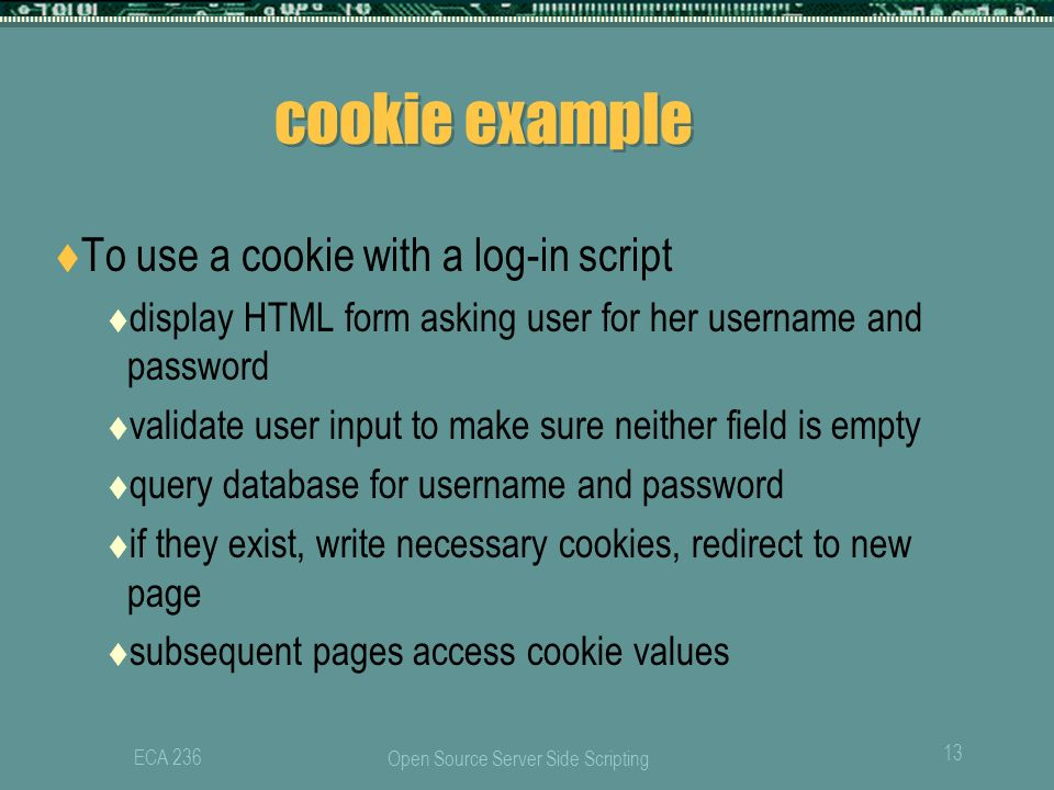 Open Source Server Side Scripting 13 ECA 236 cookie example  To use a cookie with a log-in script  display HTML form asking user for her username and password  validate user input to make sure neither field is empty  query database for username and password  if they exist, write necessary cookies, redirect to new page  subsequent pages access cookie values