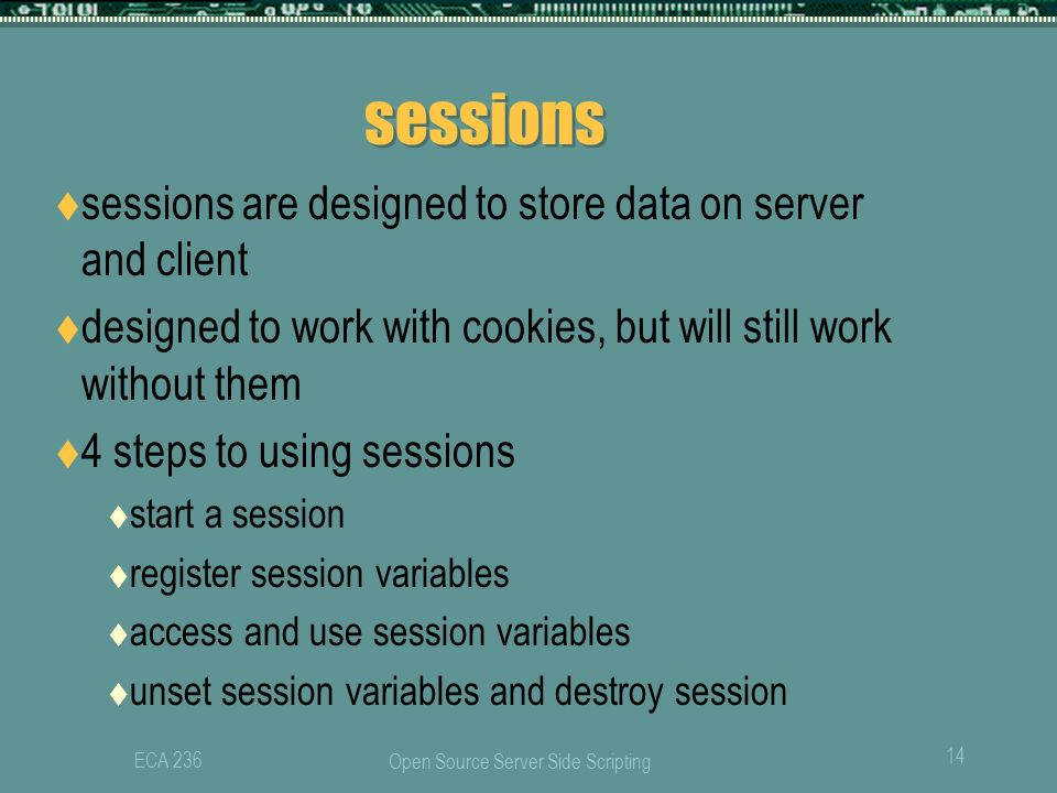 Open Source Server Side Scripting 14 ECA 236 sessions  sessions are designed to store data on server and client  designed to work with cookies, but will still work without them  4 steps to using sessions  start a session  register session variables  access and use session variables  unset session variables and destroy session