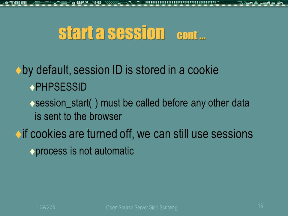 Open Source Server Side Scripting 16 ECA 236 start a session cont …  by default, session ID is stored in a cookie  PHPSESSID  session_start( ) must be called before any other data is sent to the browser  if cookies are turned off, we can still use sessions  process is not automatic