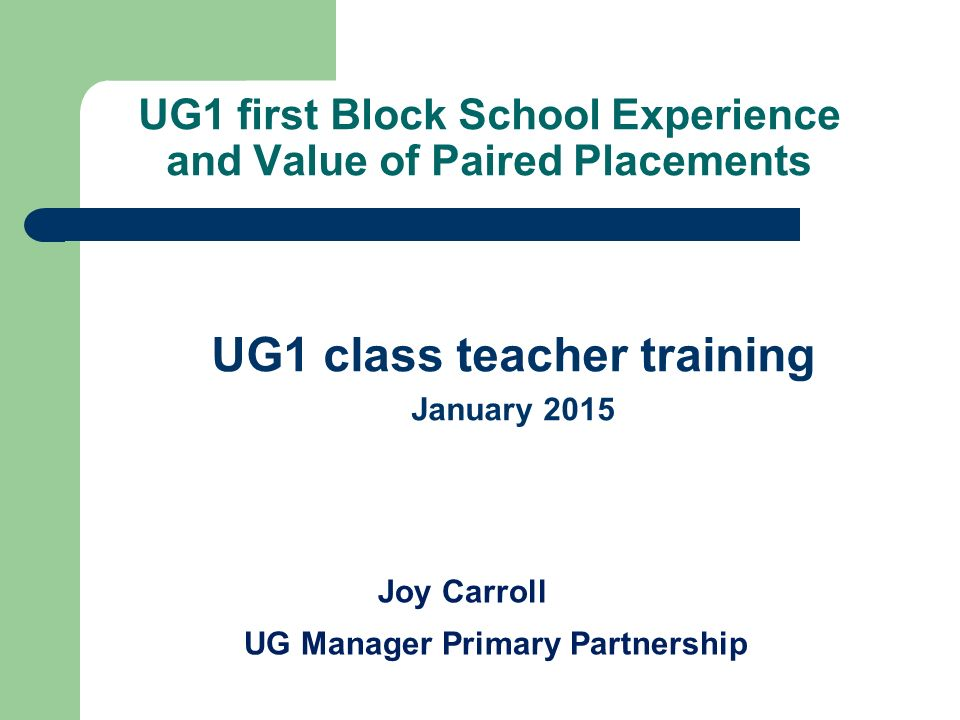UG1 first Block School Experience and Value of Paired Placements UG1 class teacher training January 2015 Joy Carroll UG Manager Primary Partnership