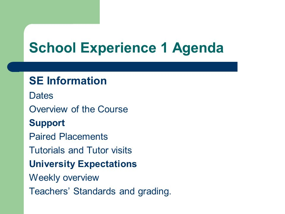 School Experience 1 Agenda SE Information Dates Overview of the Course Support Paired Placements Tutorials and Tutor visits University Expectations Weekly overview Teachers' Standards and grading.