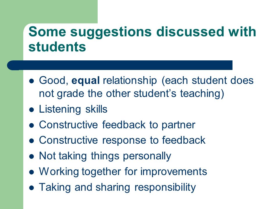Some suggestions discussed with students Good, equal relationship (each student does not grade the other student's teaching) Listening skills Constructive feedback to partner Constructive response to feedback Not taking things personally Working together for improvements Taking and sharing responsibility