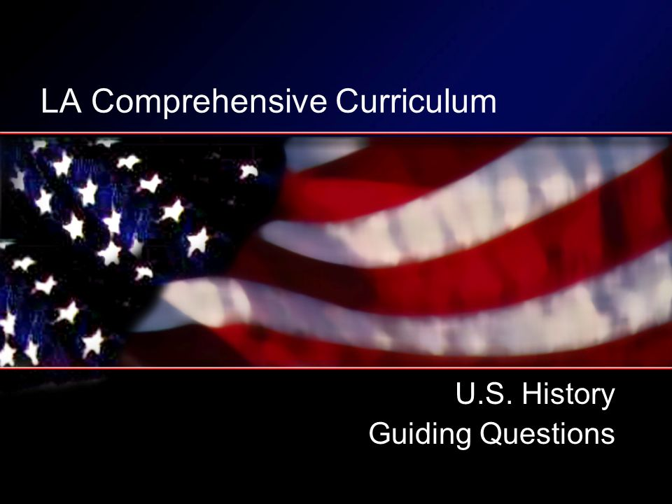 LA Comprehensive Curriculum U.S. History Guiding Questions