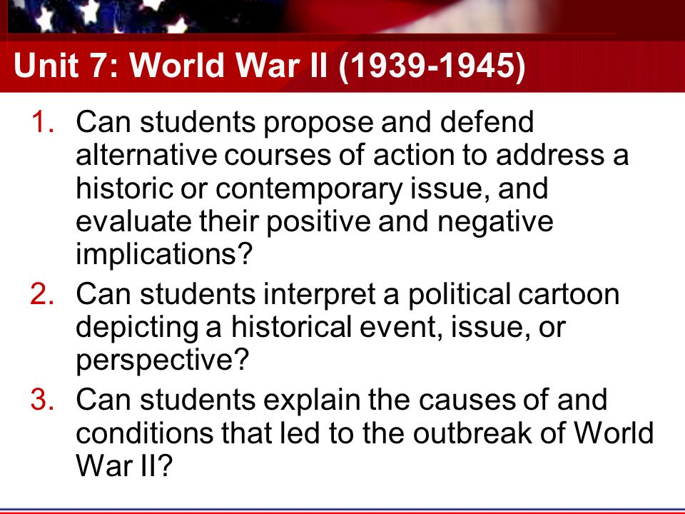 Unit 7: World War II ( ) 1.Can students propose and defend alternative courses of action to address a historic or contemporary issue, and evaluate their positive and negative implications.