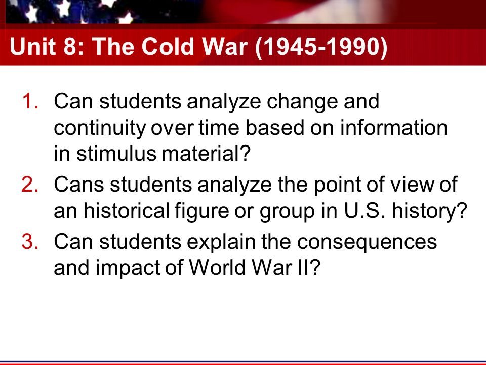 Unit 8: The Cold War ( ) 1.Can students analyze change and continuity over time based on information in stimulus material.