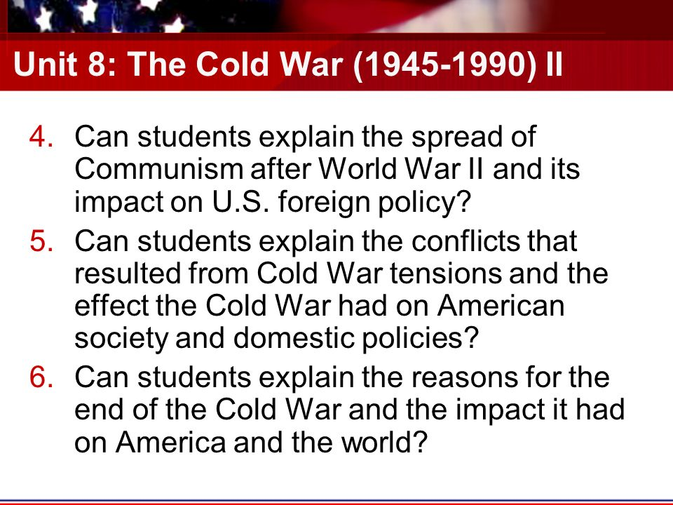Unit 8: The Cold War ( ) II 4.Can students explain the spread of Communism after World War II and its impact on U.S.