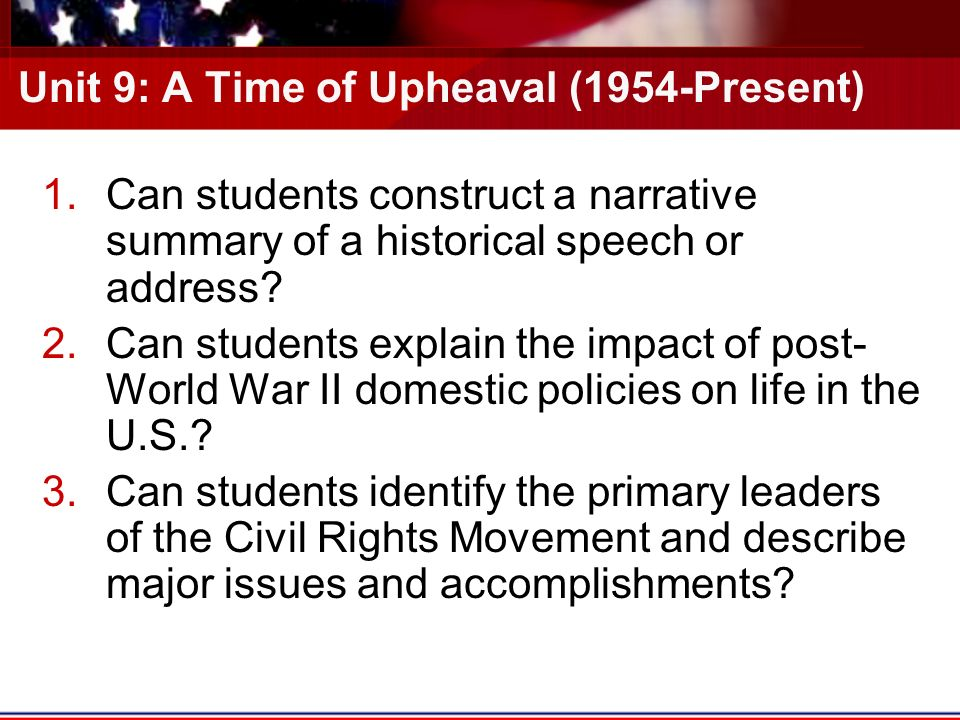 Unit 9: A Time of Upheaval (1954-Present) 1.Can students construct a narrative summary of a historical speech or address.