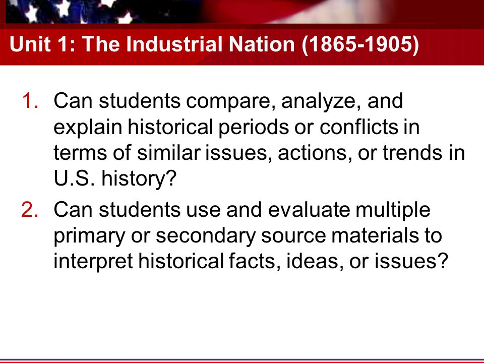Unit 1: The Industrial Nation ( ) 1.Can students compare, analyze, and explain historical periods or conflicts in terms of similar issues, actions, or trends in U.S.