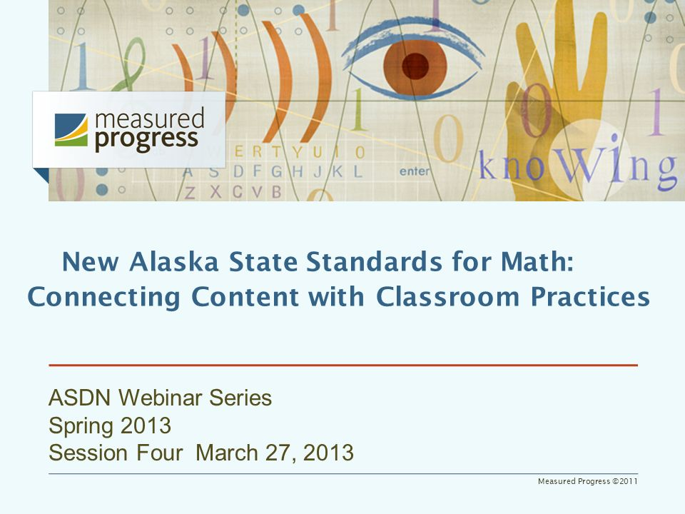 Measured Progress ©2011 ASDN Webinar Series Spring 2013 Session Four March 27, 2013 New Alaska State Standards for Math: Connecting Content with Classroom Practices