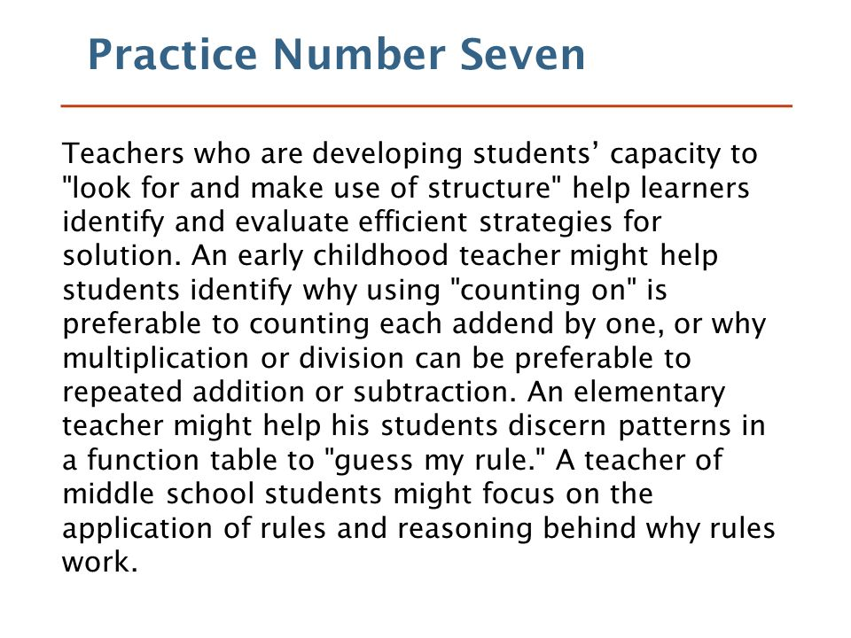 Practice Number Seven Teachers who are developing students' capacity to look for and make use of structure help learners identify and evaluate efficient strategies for solution.