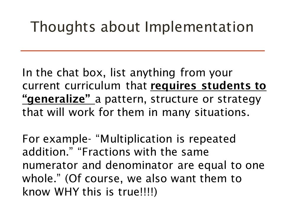 Thoughts about Implementation In the chat box, list anything from your current curriculum that requires students to generalize a pattern, structure or strategy that will work for them in many situations.