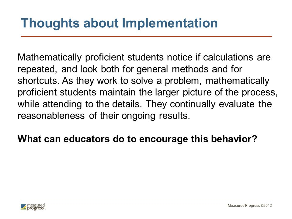 Measured Progress ©2012 Thoughts about Implementation Mathematically proficient students notice if calculations are repeated, and look both for general methods and for shortcuts.