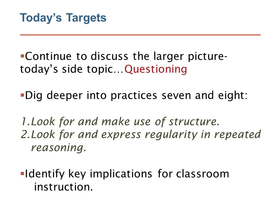 Today's Targets  Continue to discuss the larger picture- today's side topic…Questioning  Dig deeper into practices seven and eight: 1.Look for and make use of structure.