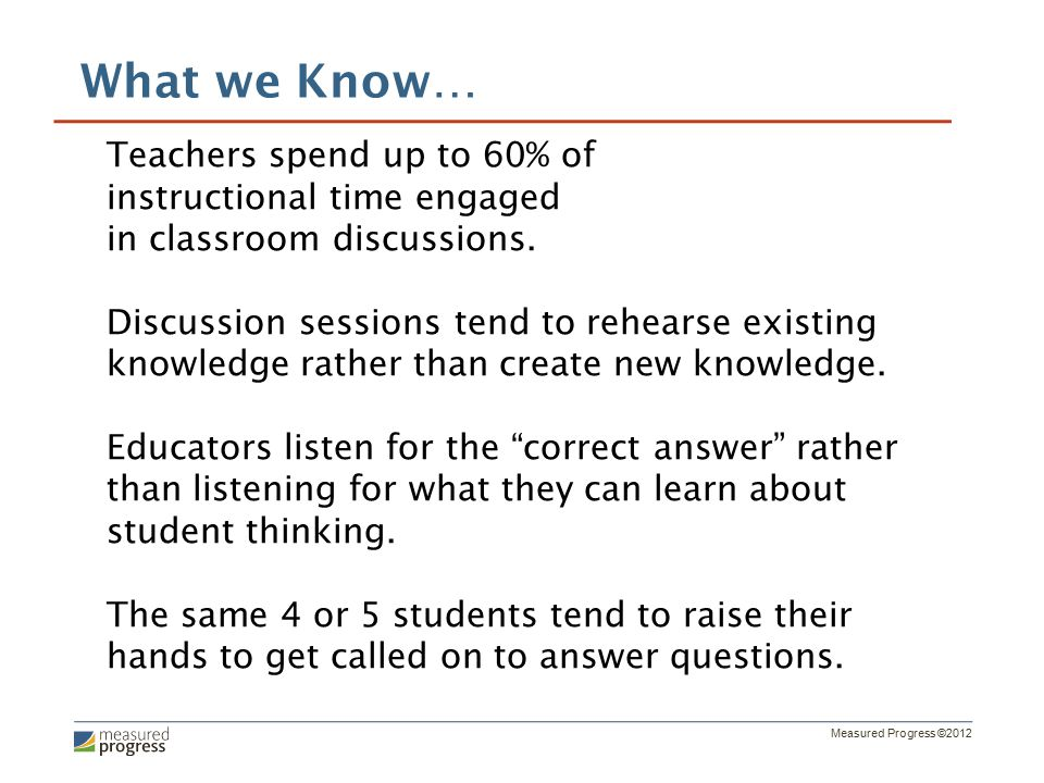 Measured Progress ©2012 Teachers spend up to 60% of instructional time engaged in classroom discussions.