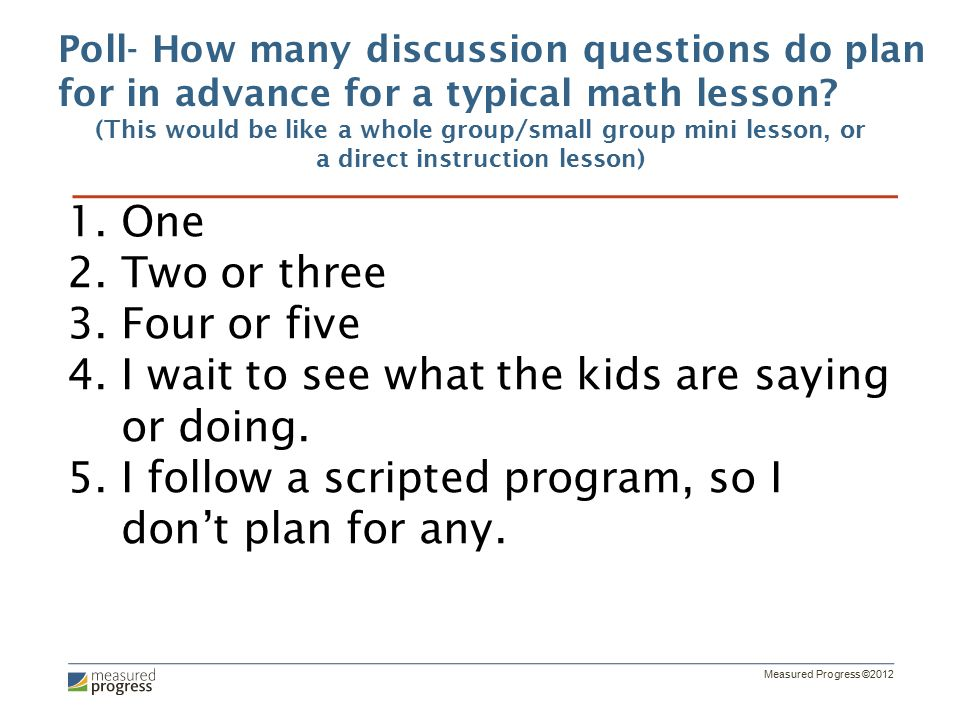 Measured Progress ©2012 Poll- How many discussion questions do plan for in advance for a typical math lesson.
