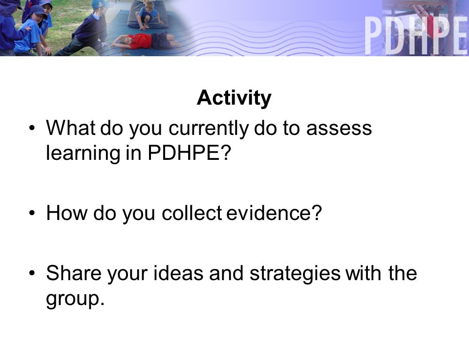 Activity What do you currently do to assess learning in PDHPE.